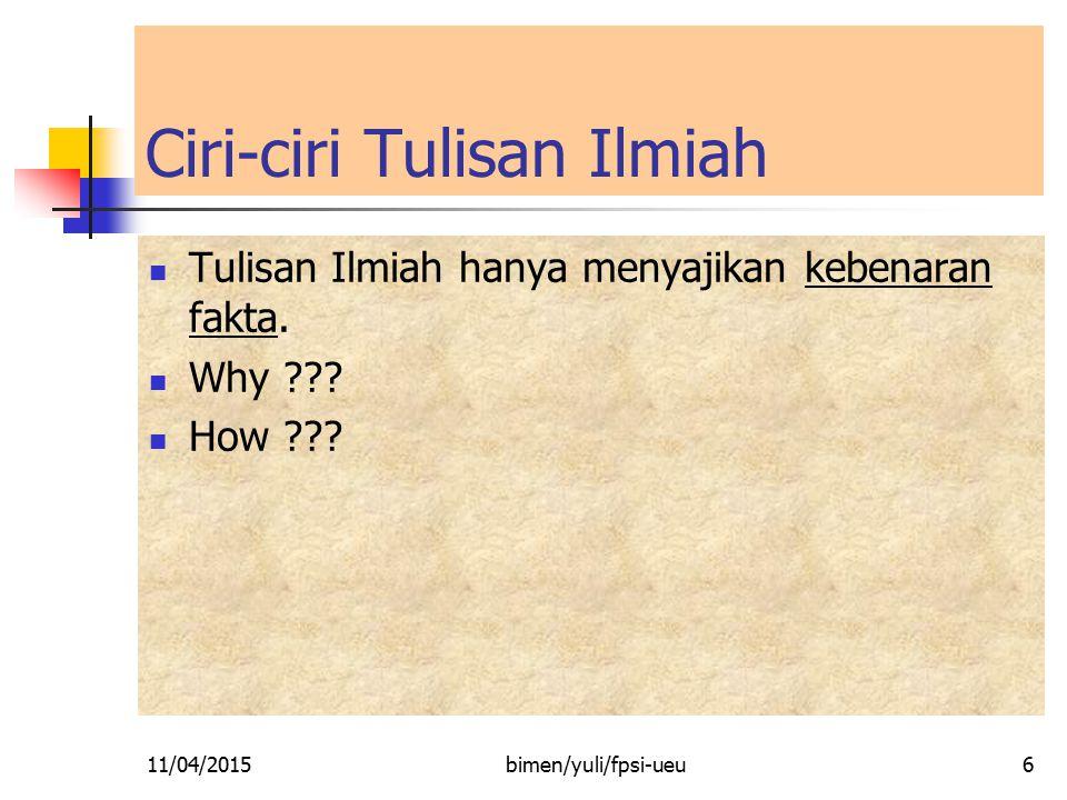 Ciri-ciri Tulisan Ilmiah Tulisan Ilmiah hanya menyajikan kebenaran fakta. Why ??? How ??? 11/04/20156bimen/yuli/fpsi-ueu