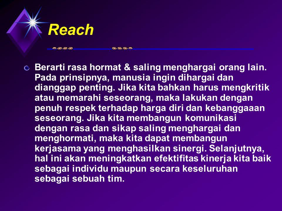 Reach Berarti rasa hormat & saling menghargai orang lain. Pada prinsipnya, manusia ingin dihargai dan dianggap penting. Jika kita bahkan harus mengkri