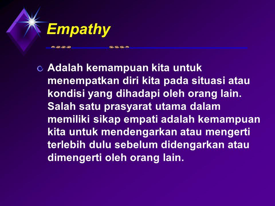 Empathy Adalah kemampuan kita untuk menempatkan diri kita pada situasi atau kondisi yang dihadapi oleh orang lain. Salah satu prasyarat utama dalam me