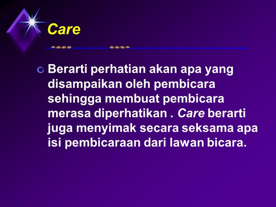 Care Berarti perhatian akan apa yang disampaikan oleh pembicara sehingga membuat pembicara merasa diperhatikan. Care berarti juga menyimak secara seks