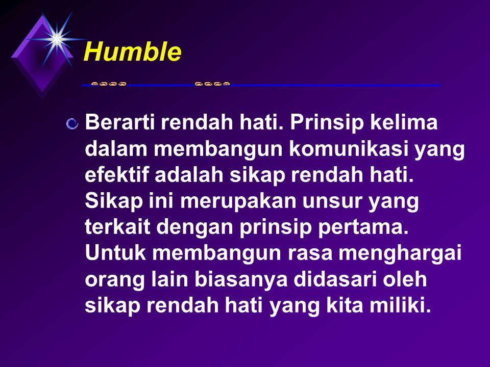 Humble Berarti rendah hati. Prinsip kelima dalam membangun komunikasi yang efektif adalah sikap rendah hati. Sikap ini merupakan unsur yang terkait de