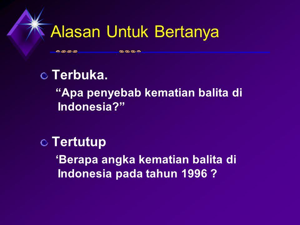 """Alasan Untuk Bertanya Terbuka. """"Apa penyebab kematian balita di Indonesia?"""" Tertutup 'Berapa angka kematian balita di Indonesia pada tahun 1996 ?"""