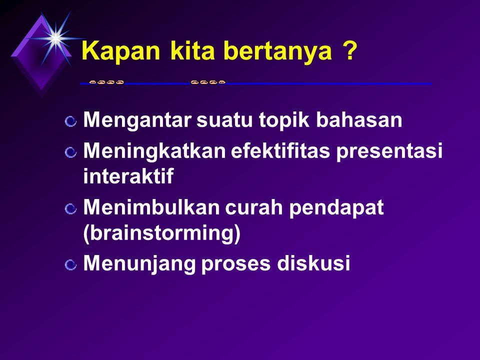 Kapan kita bertanya ? Mengantar suatu topik bahasan Meningkatkan efektifitas presentasi interaktif Menimbulkan curah pendapat (brainstorming) Menunjan