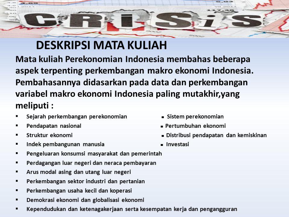 DESKRIPSI MATAKULIAH Mata kuliah Perekonomian Indonesia membahas beberapa aspek terpenting perkembangan makro ekonomi Indonesia. Pembahasannya didasar