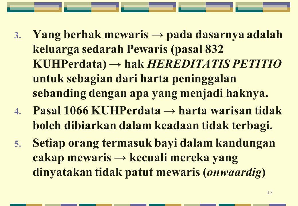 13 3. Yang berhak mewaris → pada dasarnya adalah keluarga sedarah Pewaris (pasal 832 KUHPerdata) → hak HEREDITATIS PETITIO untuk sebagian dari harta p