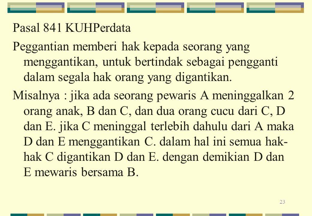 Pasal 841 KUHPerdata Peggantian memberi hak kepada seorang yang menggantikan, untuk bertindak sebagai pengganti dalam segala hak orang yang digantikan