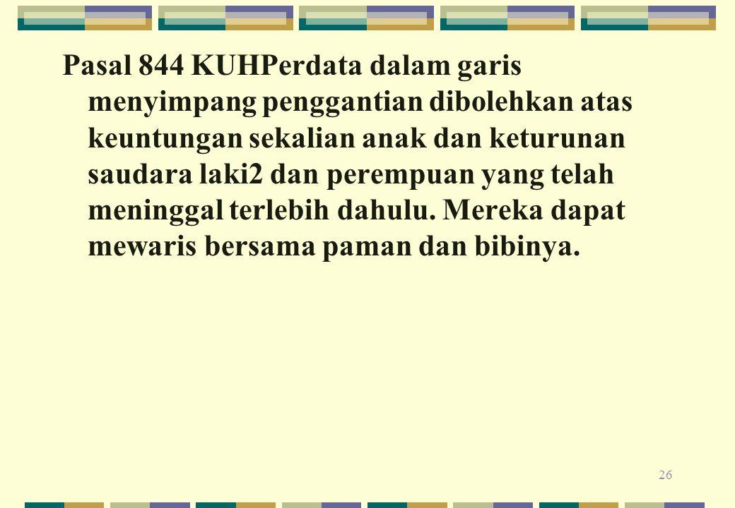 Pasal 844 KUHPerdata dalam garis menyimpang penggantian dibolehkan atas keuntungan sekalian anak dan keturunan saudara laki2 dan perempuan yang telah
