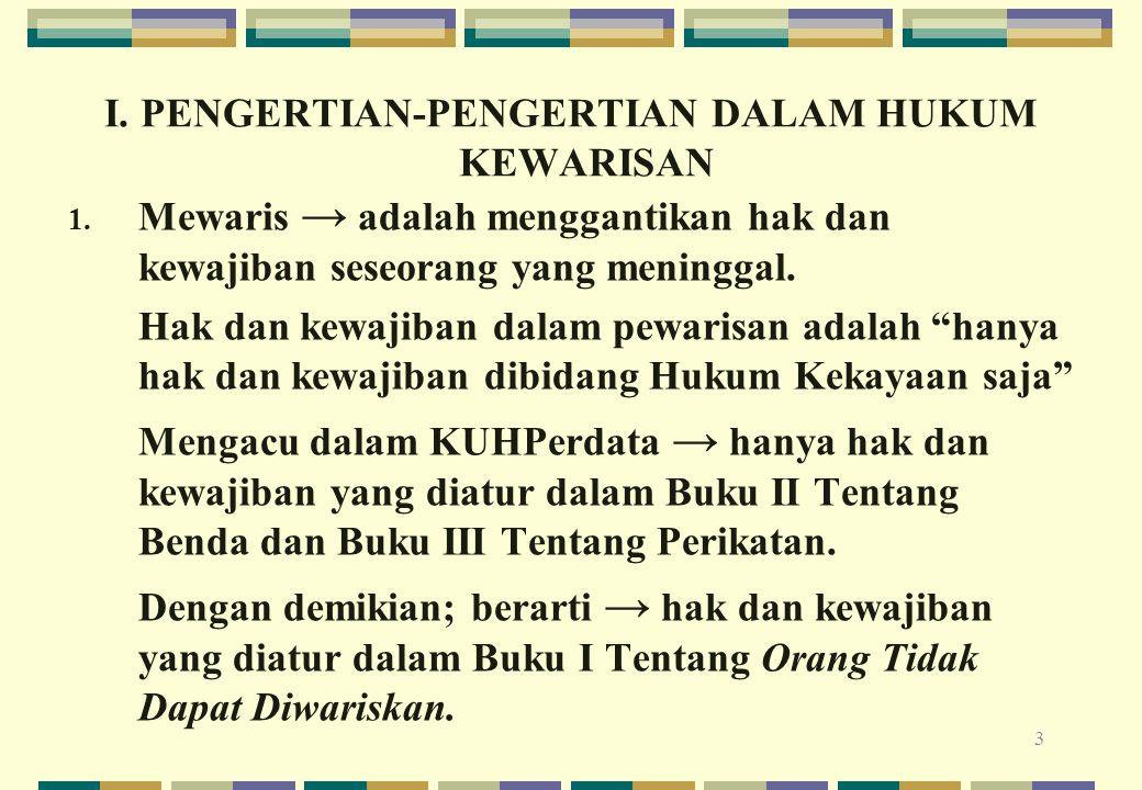 3 I. PENGERTIAN-PENGERTIAN DALAM HUKUM KEWARISAN 1. Mewaris → adalah menggantikan hak dan kewajiban seseorang yang meninggal. Hak dan kewajiban dalam