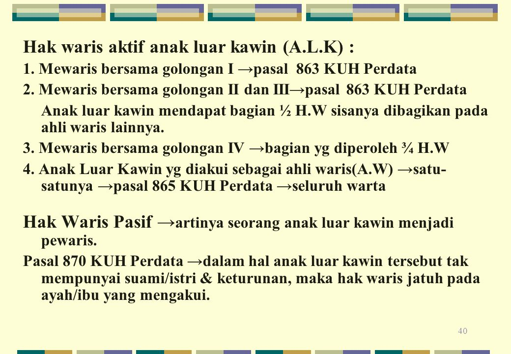 40 Hak waris aktif anak luar kawin (A.L.K) : 1. Mewaris bersama golongan I →pasal 863 KUH Perdata 2. Mewaris bersama golongan II dan III→pasal 863 KUH