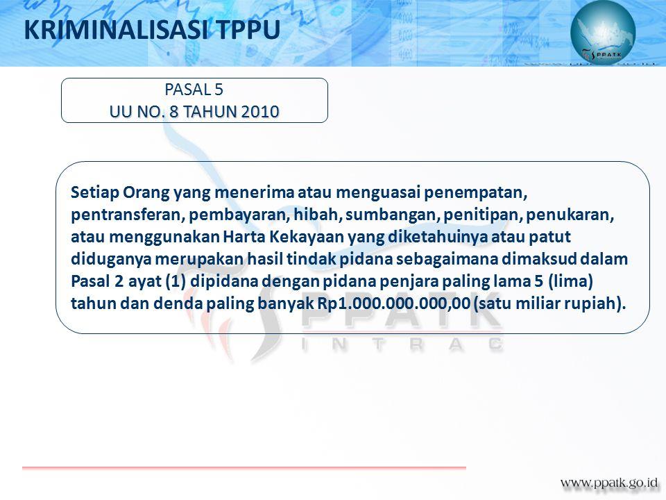 PASAL 5 UU NO. 8 TAHUN 2010 Setiap Orang yang menerima atau menguasai penempatan, pentransferan, pembayaran, hibah, sumbangan, penitipan, penukaran, a