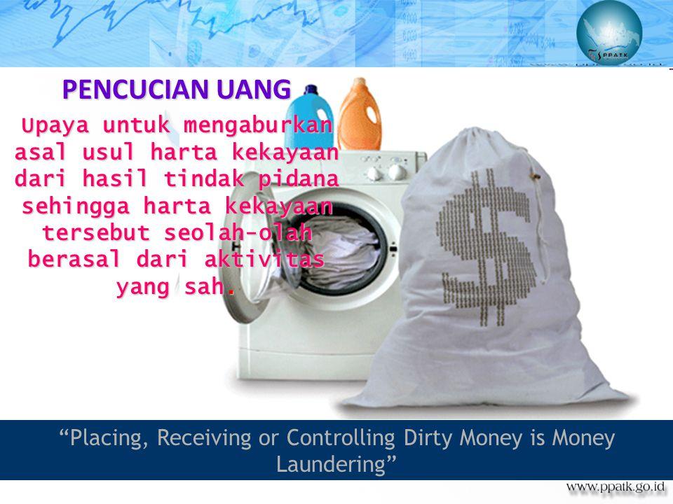 """""""Placing, Receiving or Controlling Dirty Money is Money Laundering"""" Upaya untuk mengaburkan asal usul harta kekayaan dari hasil tindak pidana sehingga"""