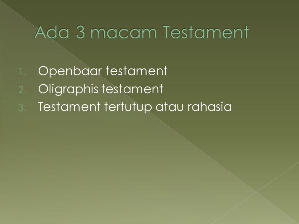 1. Openbaar testament 2. Oligraphis testament 3. Testament tertutup atau rahasia