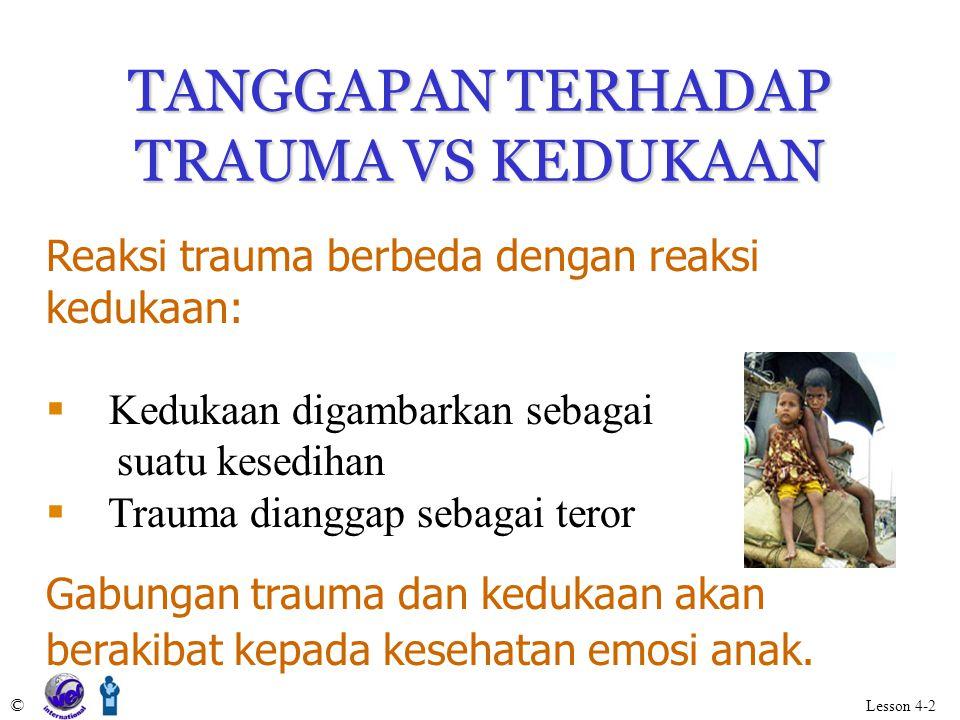 TANGGAPAN TERHADAP TRAUMA VS KEDUKAAN Reaksi trauma berbeda dengan reaksi kedukaan:  Kedukaan digambarkan sebagai suatu kesedihan  Trauma dianggap sebagai teror Gabungan trauma dan kedukaan akan berakibat kepada kesehatan emosi anak.