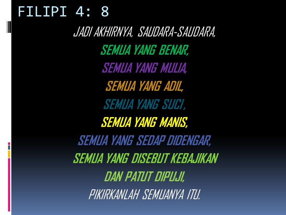 FILIPI 4: 8 JADI AKHIRNYA, SAUDARA-SAUDARA, SEMUA YANG BENAR, SEMUA YANG MULIA, SEMUA YANG ADIL, SEMUA YANG SUCI, SEMUA YANG MANIS, SEMUA YANG SEDAP D