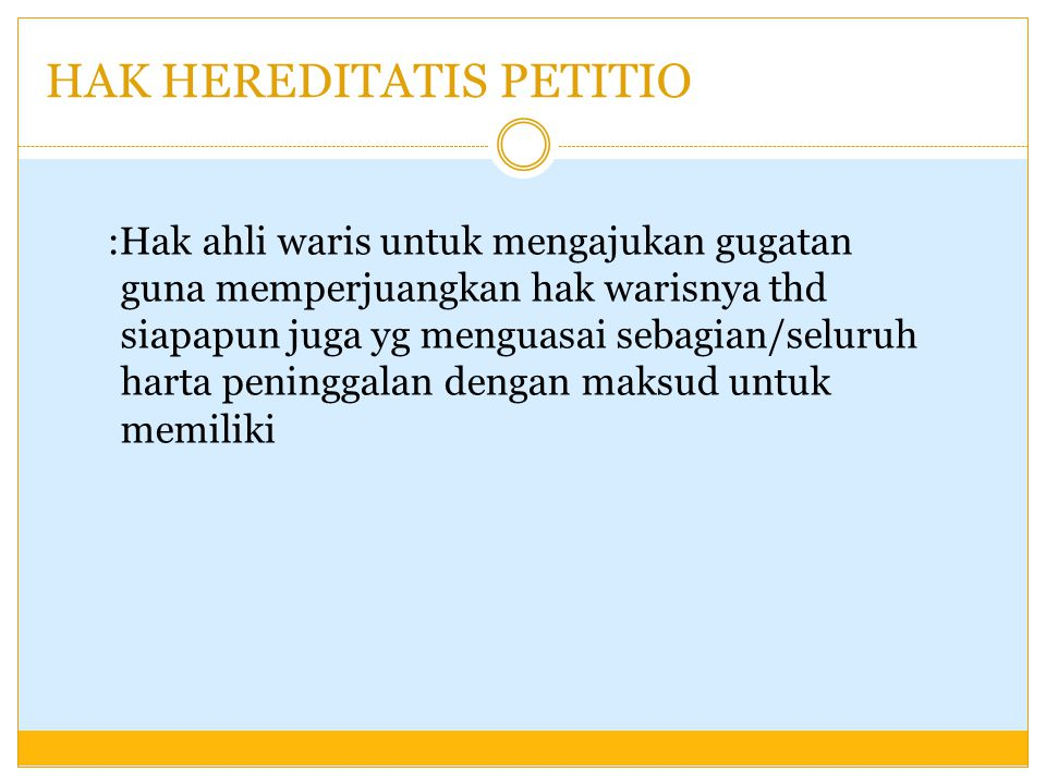 HAK HEREDITATIS PETITIO :Hak ahli waris untuk mengajukan gugatan guna memperjuangkan hak warisnya thd siapapun juga yg menguasai sebagian/seluruh hart