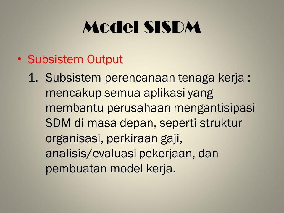 Model SISDM Subsistem Output 1.Subsistem perencanaan tenaga kerja : mencakup semua aplikasi yang membantu perusahaan mengantisipasi SDM di masa depan,
