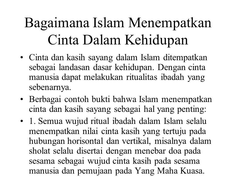 Bagaimana Islam Menempatkan Cinta Dalam Kehidupan Cinta dan kasih sayang dalam Islam ditempatkan sebagai landasan dasar kehidupan. Dengan cinta manusi
