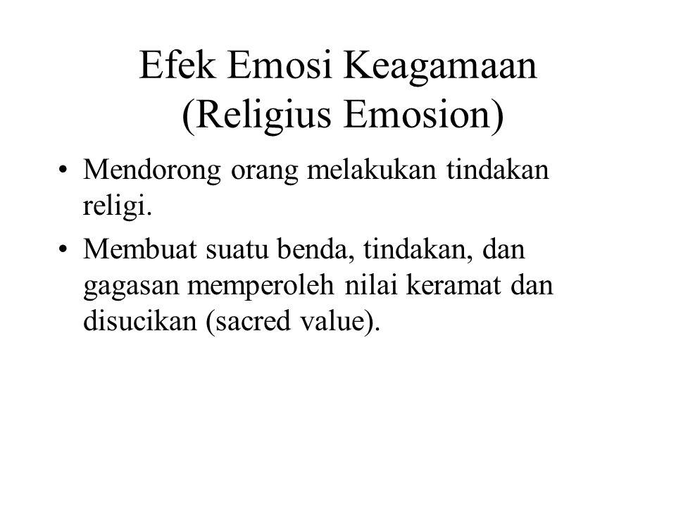Efek Emosi Keagamaan (Religius Emosion) Mendorong orang melakukan tindakan religi. Membuat suatu benda, tindakan, dan gagasan memperoleh nilai keramat