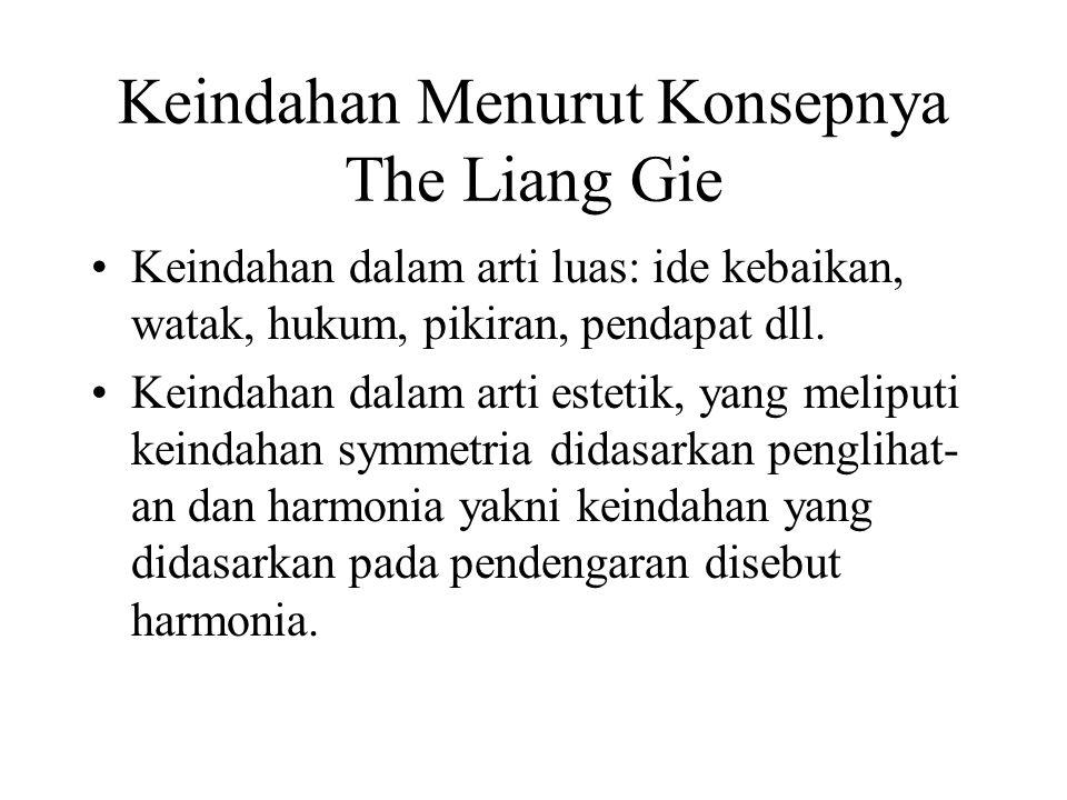 Keindahan Menurut Konsepnya The Liang Gie Keindahan dalam arti luas: ide kebaikan, watak, hukum, pikiran, pendapat dll. Keindahan dalam arti estetik,