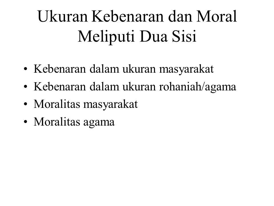 Ukuran Kebenaran dan Moral Meliputi Dua Sisi Kebenaran dalam ukuran masyarakat Kebenaran dalam ukuran rohaniah/agama Moralitas masyarakat Moralitas ag