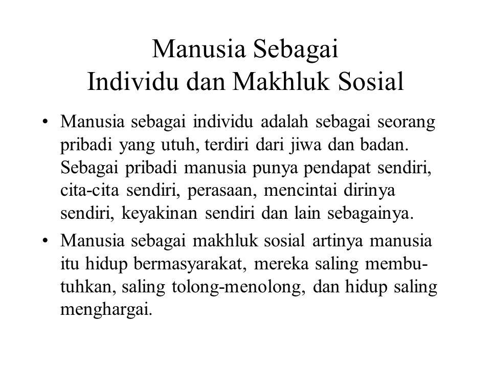 Manusia Sebagai Individu dan Makhluk Sosial Manusia sebagai individu adalah sebagai seorang pribadi yang utuh, terdiri dari jiwa dan badan. Sebagai pr