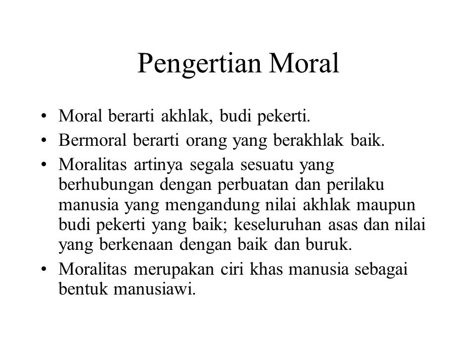 Pengertian Moral Moral berarti akhlak, budi pekerti. Bermoral berarti orang yang berakhlak baik. Moralitas artinya segala sesuatu yang berhubungan den
