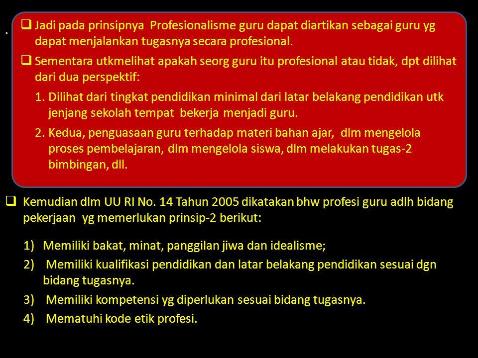 .  Kemudian dlm UU RI No. 14 Tahun 2005 dikatakan bhw profesi guru adlh bidang pekerjaan yg memerlukan prinsip-2 berikut: 1)Memiliki bakat, minat, pa