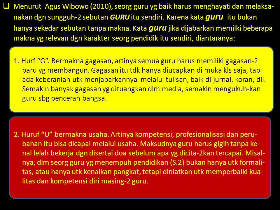  Menurut Agus Wibowo (2010), seorg guru yg baik harus menghayati dan melaksa- nakan dgn sungguh-2 sebutan GURU itu sendiri. Karena kata guru itu buka