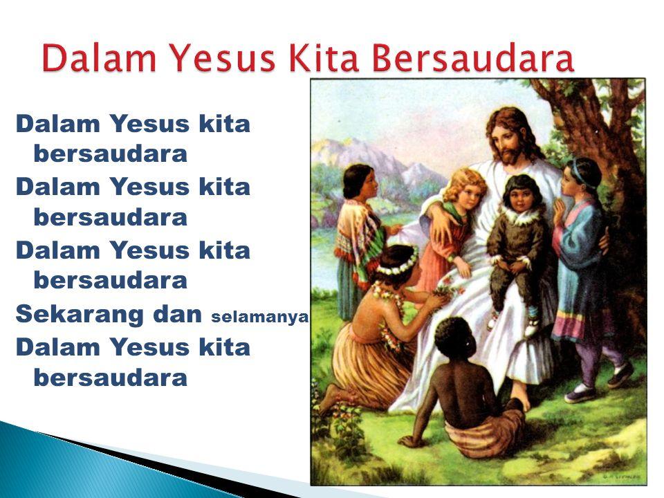 Dalam Yesus kita bersaudara Sekarang dan selamanya Dalam Yesus kita bersaudara