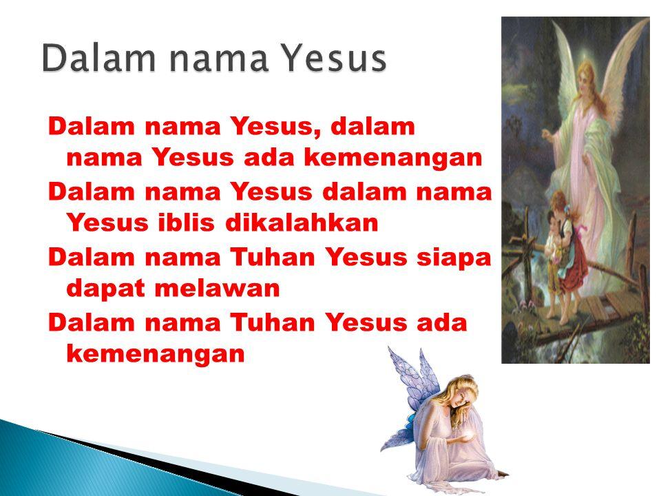 Dalam nama Yesus, dalam nama Yesus ada kemenangan Dalam nama Yesus dalam nama Yesus iblis dikalahkan Dalam nama Tuhan Yesus siapa dapat melawan Dalam nama Tuhan Yesus ada kemenangan