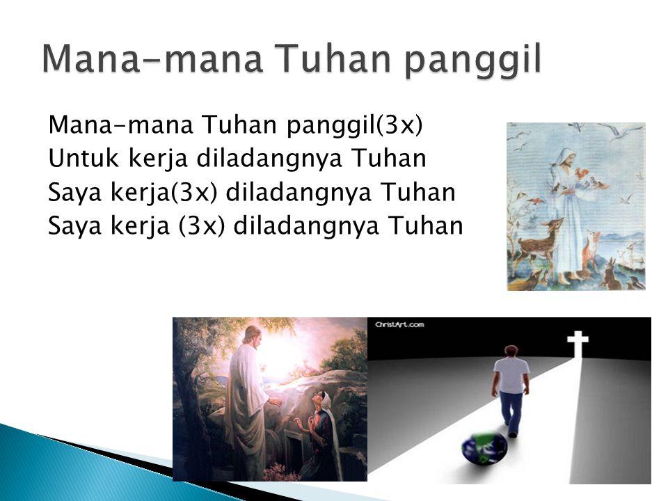 Mana-mana Tuhan panggil(3x) Untuk kerja diladangnya Tuhan Saya kerja(3x) diladangnya Tuhan