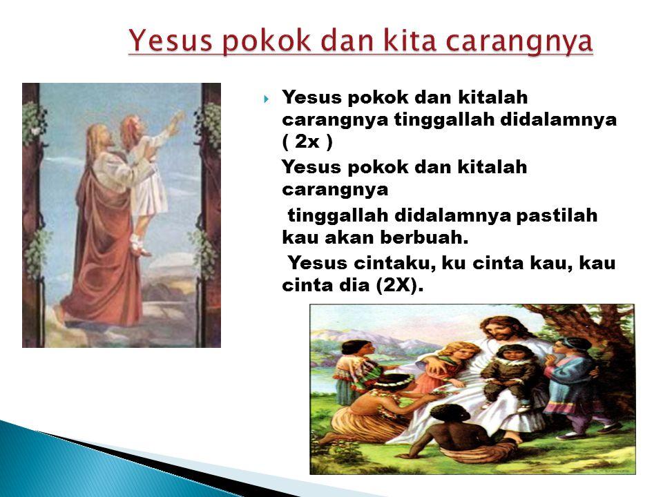  Yesus pokok dan kitalah carangnya tinggallah didalamnya ( 2x ) Yesus pokok dan kitalah carangnya tinggallah didalamnya pastilah kau akan berbuah.