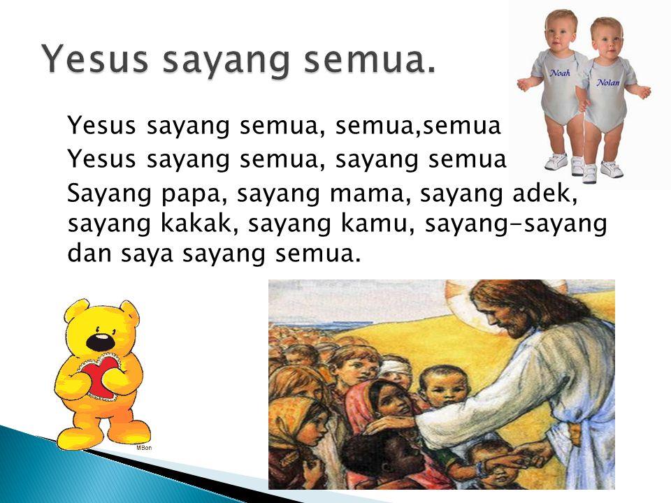 Yesus sayang semua, semua,semua Yesus sayang semua, sayang semua Sayang papa, sayang mama, sayang adek, sayang kakak, sayang kamu, sayang-sayang dan saya sayang semua.