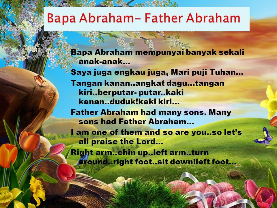 Bapa Abraham mempunyai banyak sekali anak-anak… Saya juga engkau juga, Mari puji Tuhan… Tangan kanan..angkat dagu...tangan kiri..berputar- putar..kaki kanan..duduk!kaki kiri… Father Abraham had many sons.