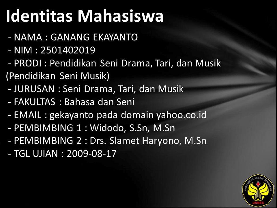 Identitas Mahasiswa - NAMA : GANANG EKAYANTO - NIM : 2501402019 - PRODI : Pendidikan Seni Drama, Tari, dan Musik (Pendidikan Seni Musik) - JURUSAN : Seni Drama, Tari, dan Musik - FAKULTAS : Bahasa dan Seni - EMAIL : gekayanto pada domain yahoo.co.id - PEMBIMBING 1 : Widodo, S.Sn, M.Sn - PEMBIMBING 2 : Drs.