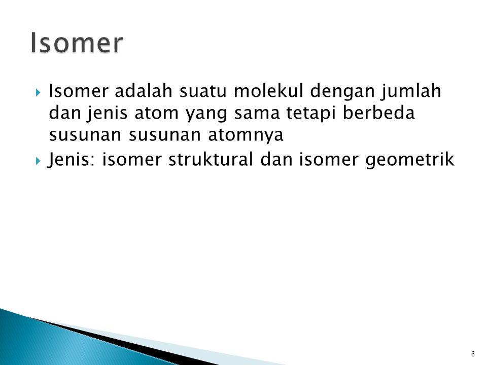  Isomer adalah suatu molekul dengan jumlah dan jenis atom yang sama tetapi berbeda susunan susunan atomnya  Jenis: isomer struktural dan isomer geometrik 6