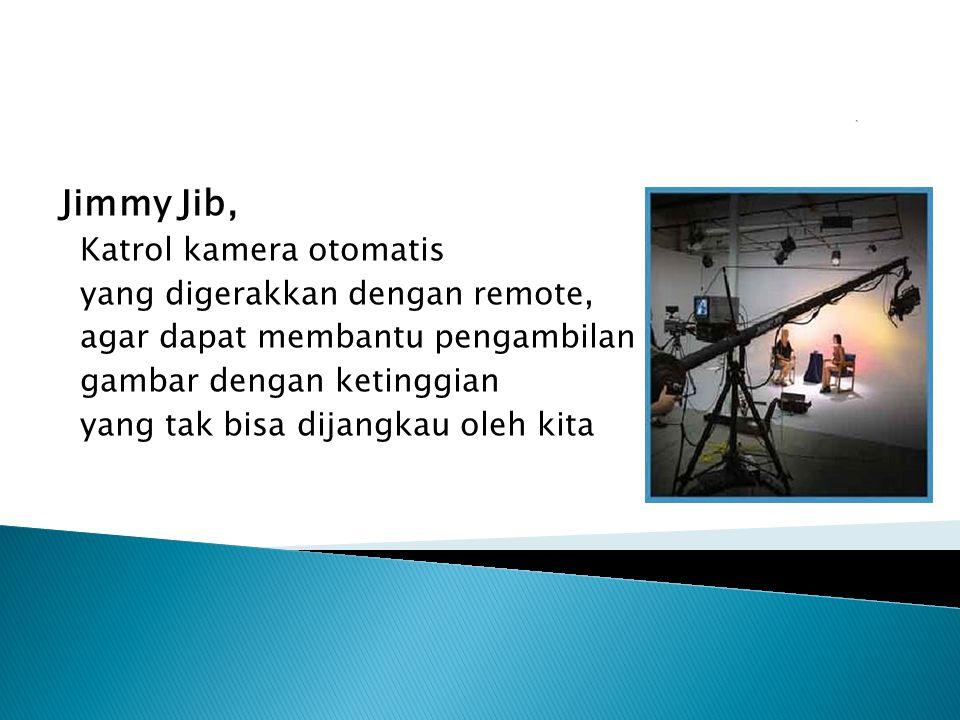 Jimmy Jib, Katrol kamera otomatis yang digerakkan dengan remote, agar dapat membantu pengambilan gambar dengan ketinggian yang tak bisa dijangkau oleh kita