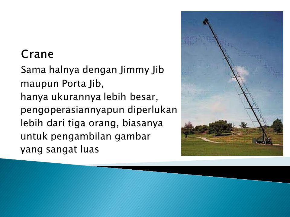 Crane Sama halnya dengan Jimmy Jib maupun Porta Jib, hanya ukurannya lebih besar, pengoperasiannyapun diperlukan lebih dari tiga orang, biasanya untuk pengambilan gambar yang sangat luas