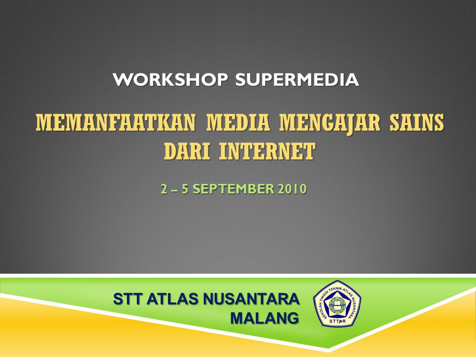 MEMANFAATKAN MEDIA MENGAJAR SAINS DARI INTERNET 2 – 5 SEPTEMBER 2010 WORKSHOP SUPERMEDIA STT ATLAS NUSANTARA MALANG