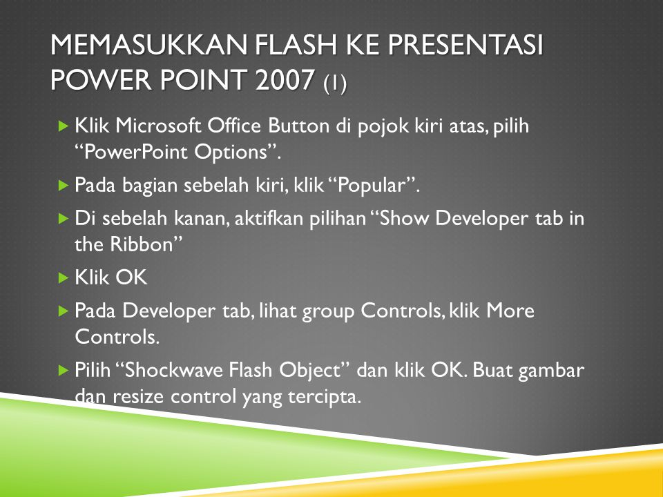 "MEMASUKKAN FLASH KE PRESENTASI POWER POINT 2007 (1)  Klik Microsoft Office Button di pojok kiri atas, pilih ""PowerPoint Options"".  Pada bagian sebel"