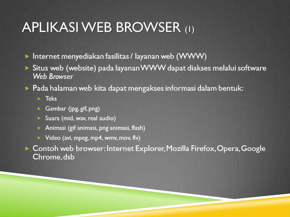 APLIKASI WEB BROWSER (1)  Internet menyediakan fasilitas / layanan web (WWW)  Situs web (website) pada layanan WWW dapat diakses melalui software Web Browser  Pada halaman web kita dapat mengakses informasi dalam bentuk:  Teks  Gambar (jpg, gif, png)  Suara (mid, wav, real audio)  Animasi (gif animasi, png animasi, flash)  Video (avi, mpeg, mp4, wmv, mov, flv)  Contoh web browser: Internet Explorer, Mozilla Firefox, Opera, Google Chrome, dsb