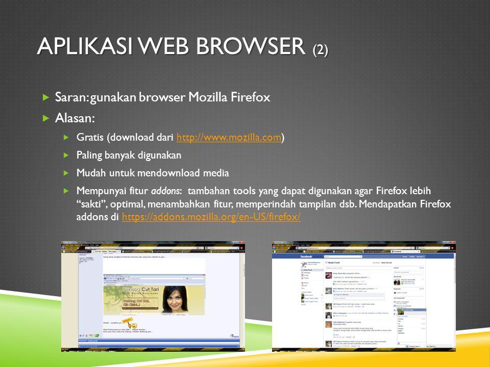 APLIKASI WEB BROWSER (2)  Saran: gunakan browser Mozilla Firefox  Alasan:  Gratis (download dari http://www.mozilla.com)http://www.mozilla.com  Paling banyak digunakan  Mudah untuk mendownload media  Mempunyai fitur addons: tambahan tools yang dapat digunakan agar Firefox lebih sakti , optimal, menambahkan fitur, memperindah tampilan dsb.