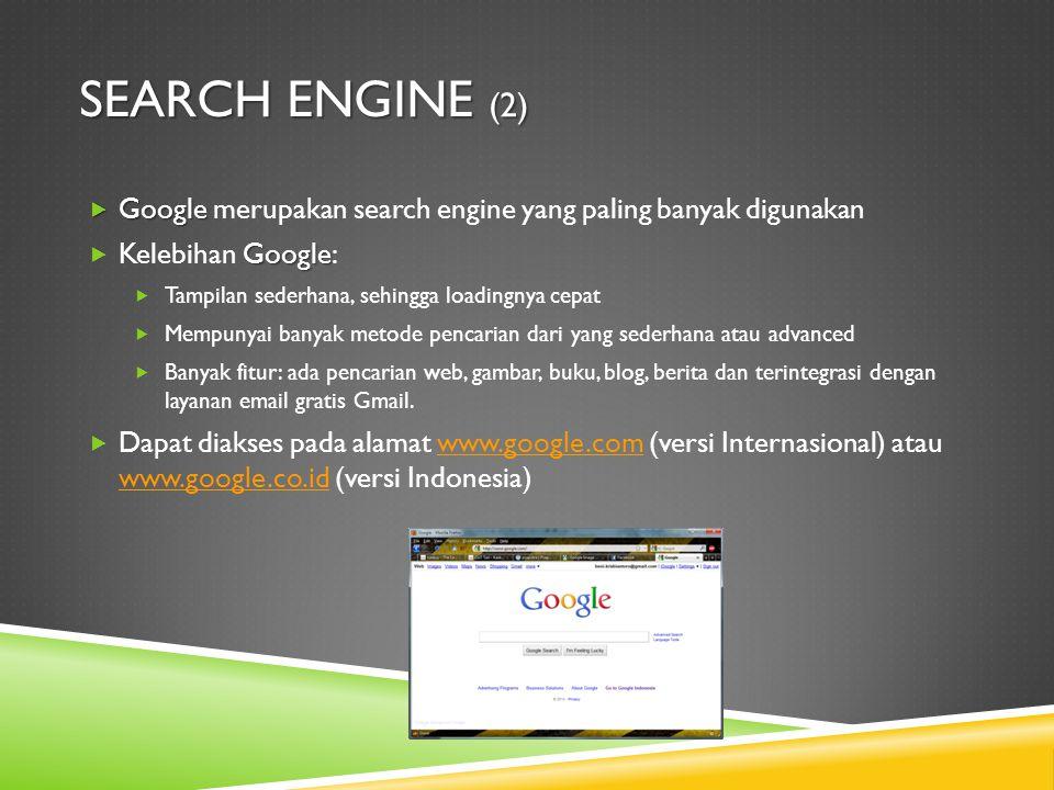 SEARCH ENGINE (2)  Google  Google merupakan search engine yang paling banyak digunakan Google  Kelebihan Google:  Tampilan sederhana, sehingga loadingnya cepat  Mempunyai banyak metode pencarian dari yang sederhana atau advanced  Banyak fitur: ada pencarian web, gambar, buku, blog, berita dan terintegrasi dengan layanan email gratis Gmail.