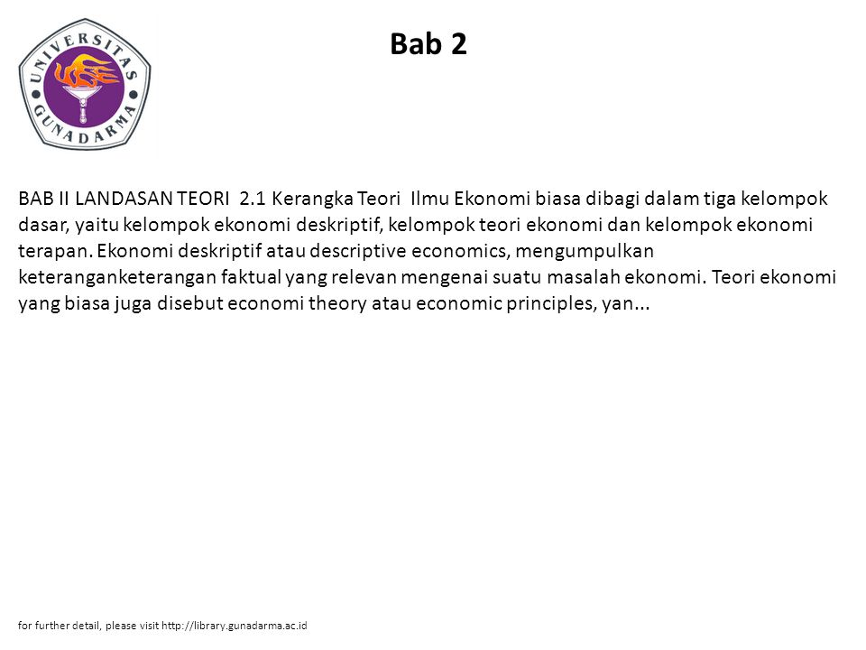 Bab 2 BAB II LANDASAN TEORI 2.1 Kerangka Teori Ilmu Ekonomi biasa dibagi dalam tiga kelompok dasar, yaitu kelompok ekonomi deskriptif, kelompok teori