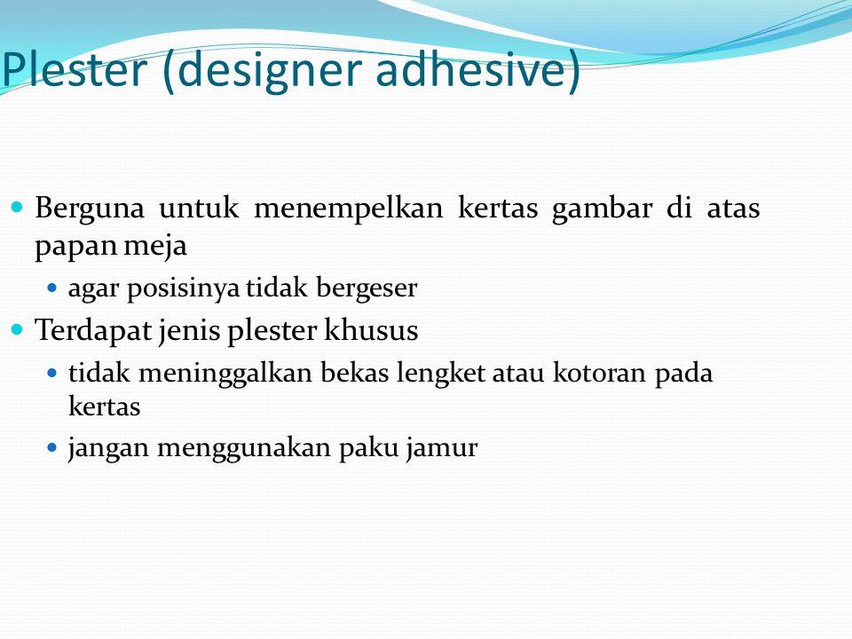 Plester (designer adhesive) Berguna untuk menempelkan kertas gambar di atas papan meja agar posisinya tidak bergeser Terdapat jenis plester khusus tid