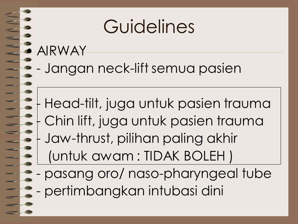 Guidelines AIRWAY - Jangan neck-lift semua pasien - Head-tilt, juga untuk pasien trauma - Chin lift, juga untuk pasien trauma - Jaw-thrust, pilihan paling akhir (untuk awam : TIDAK BOLEH ) - pasang oro/ naso-pharyngeal tube - pertimbangkan intubasi dini