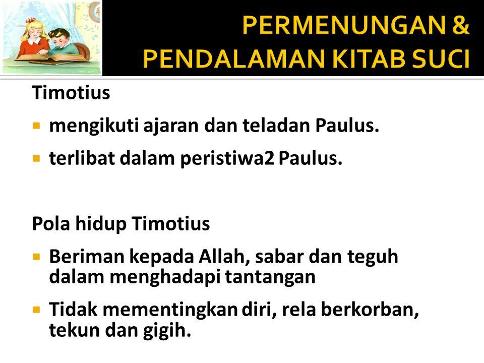 Timotius  mengikuti ajaran dan teladan Paulus.  terlibat dalam peristiwa2 Paulus. Pola hidup Timotius  Beriman kepada Allah, sabar dan teguh dalam