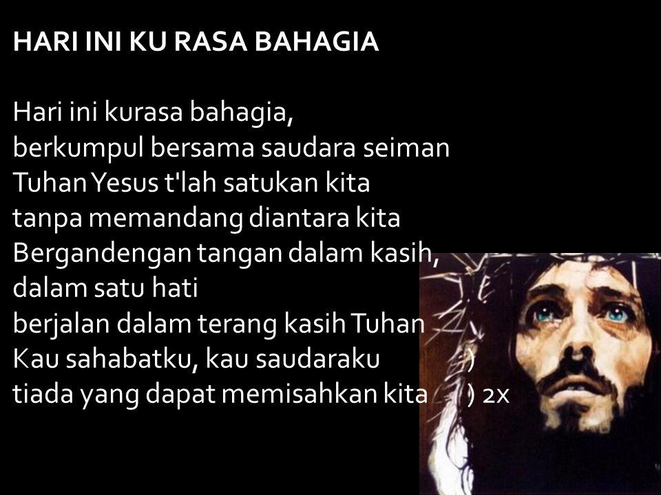 HARI INI KU RASA BAHAGIA Hari ini kurasa bahagia, berkumpul bersama saudara seiman Tuhan Yesus t'lah satukan kita tanpa memandang diantara kita Bergan