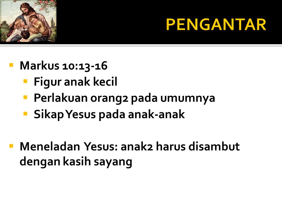  Markus 10:13-16  Figur anak kecil  Perlakuan orang2 pada umumnya  Sikap Yesus pada anak-anak  Meneladan Yesus: anak2 harus disambut dengan kasih
