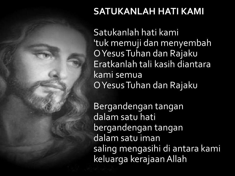 SATUKANLAH HATI KAMI Satukanlah hati kami 'tuk memuji dan menyembah O Yesus Tuhan dan Rajaku Eratkanlah tali kasih diantara kami semua O Yesus Tuhan d